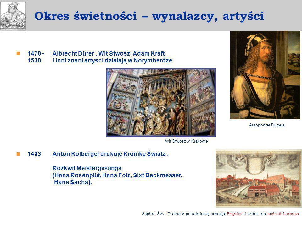 1470 - 1530 Albrecht Dürer, Wit Stwosz, Adam Kraft i inni znani artyści działają w Norymberdze 1493Anton Kolberger drukuje Kronikę Świata. Rozkwit Mei