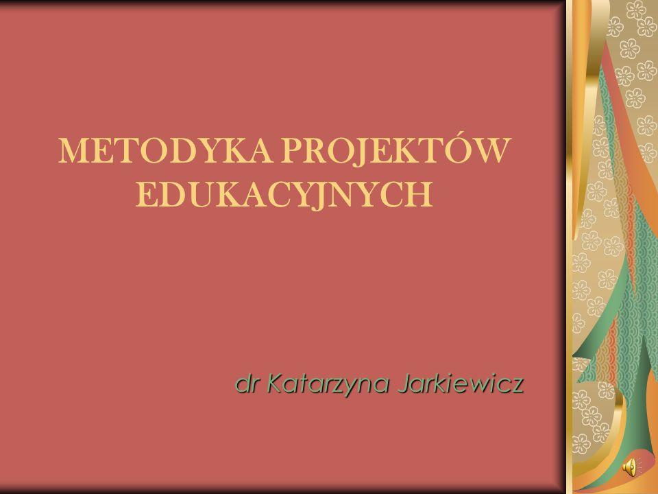 METODYKA PROJEKTÓW EDUKACYJNYCH dr Katarzyna Jarkiewicz