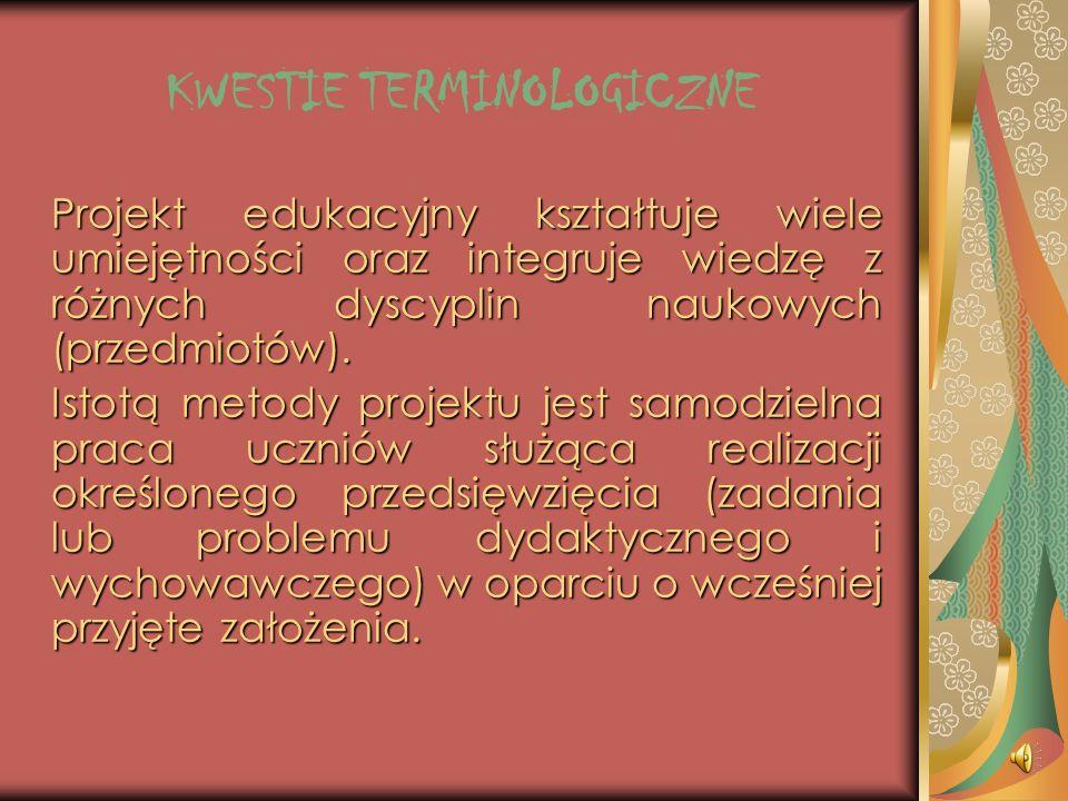 KWESTIE TERMINOLOGICZNE Projekt edukacyjny kształtuje wiele umiejętności oraz integruje wiedzę z różnych dyscyplin naukowych (przedmiotów).