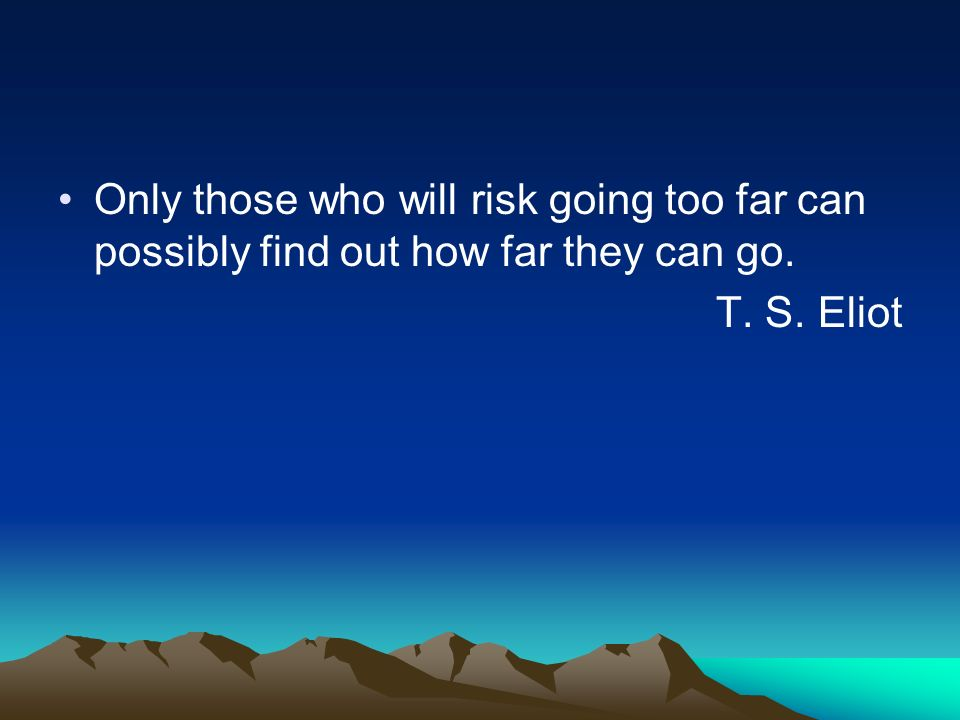 Only those who will risk going too far can possibly find out how far they can go. T. S. Eliot
