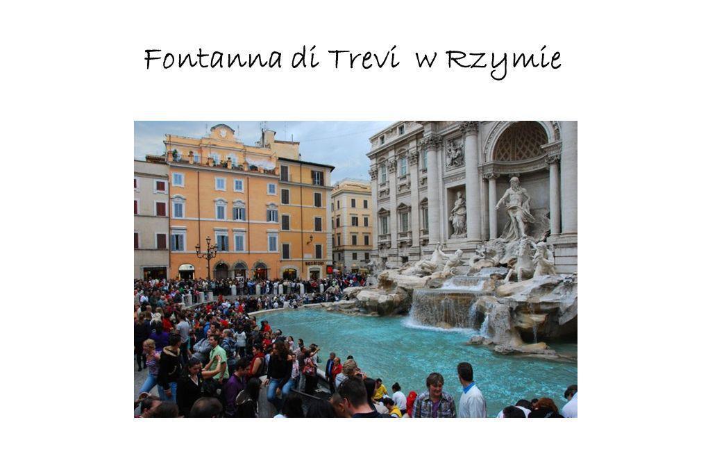 Fontanna di Trevi w Rzymie Miejsce to jest obowiązkowym celem wizyty każdego turysty. Jak głosi legenda wrzue monety do jej zbiornika gwarantuje, iż w