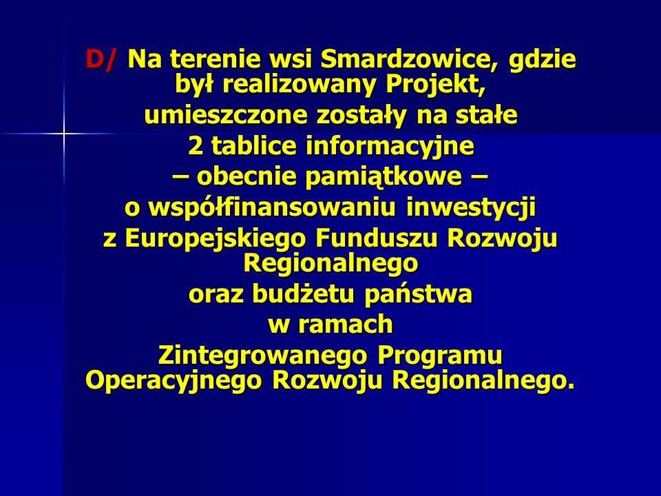 D/ Na terenie wsi Smardzowice, gdzie był realizowany Projekt, umieszczone zostały na stałe 2 tablice informacyjne – obecnie pamiątkowe – o współfinans