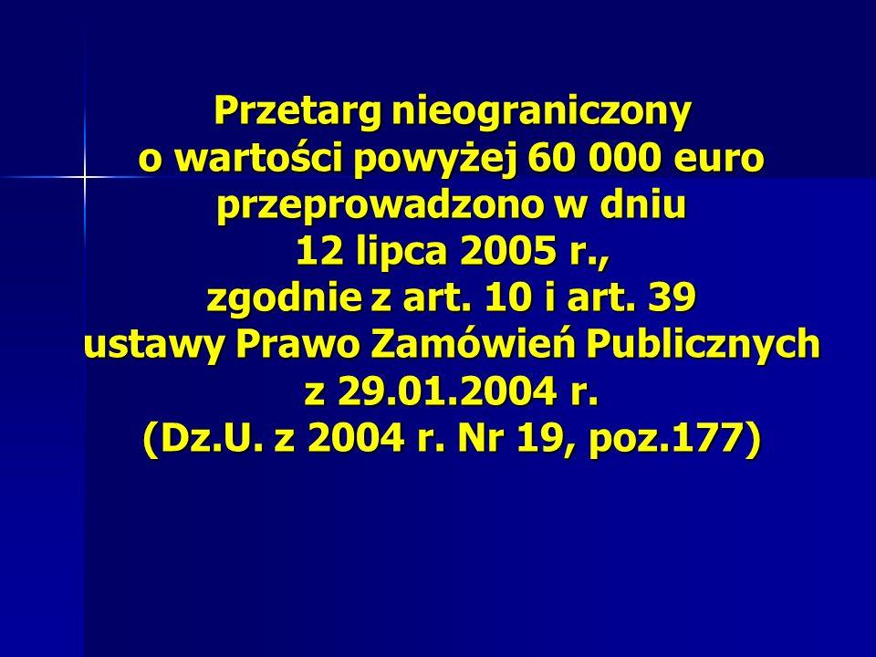Przetarg nieograniczony o wartości powyżej 60 000 euro przeprowadzono w dniu 12 lipca 2005 r., zgodnie z art. 10 i art. 39 ustawy Prawo Zamówień Publi