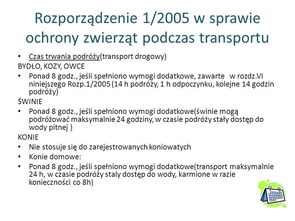 Rozporządzenie 1/2005 w sprawie ochrony zwierząt podczas transportu Czas trwania podróży(transport drogowy) BYDŁO, KOZY, OWCE Ponad 8 godz., jeśli spe