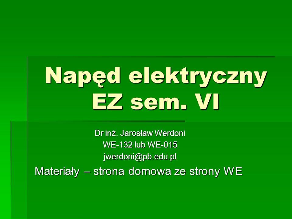 Napęd elektryczny EZ sem. VI Dr inż. Jarosław Werdoni WE-132 lub WE-015 jwerdoni@pb.edu.pl Materiały – strona domowa ze strony WE