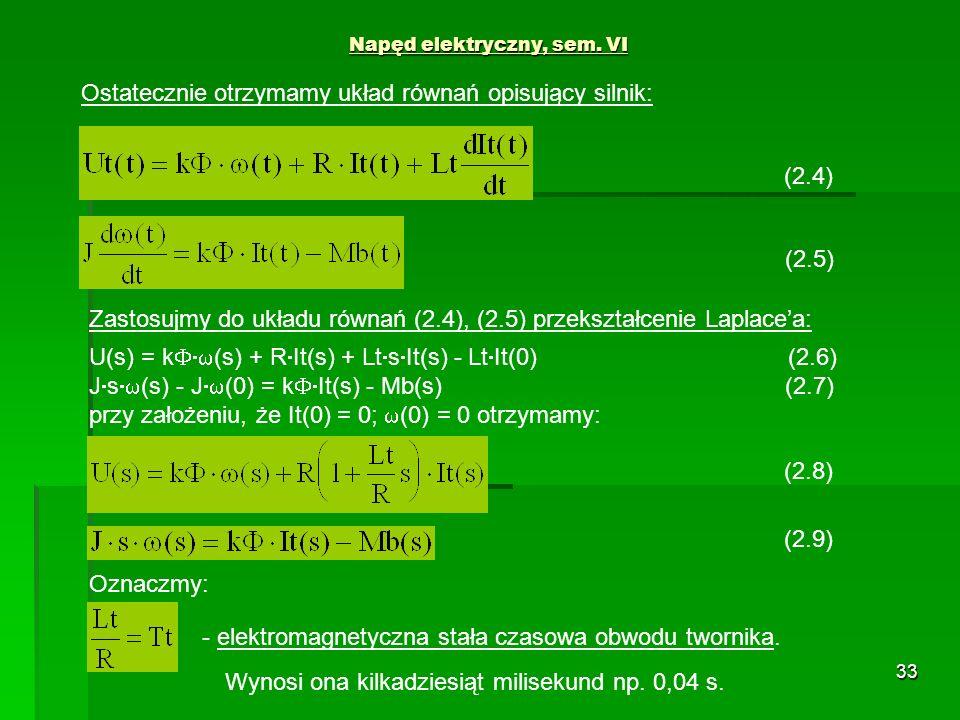 33 Napęd elektryczny, sem. VI (2.5) Ostatecznie otrzymamy układ równań opisujący silnik: (2.4) Zastosujmy do układu równań (2.4), (2.5) przekształceni