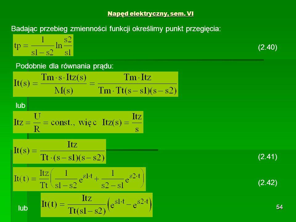 54 Napęd elektryczny, sem. VI (2.41) Badając przebieg zmienności funkcji określimy punkt przegięcia: lub (2.42) lub (2.40) Podobnie dla równania prądu