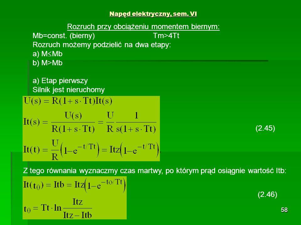 58 Napęd elektryczny, sem. VI Rozruch przy obciążeniu momentem biernym: Mb=const. (bierny)Tm>4Tt Rozruch możemy podzielić na dwa etapy: a) M Mb b) M>M