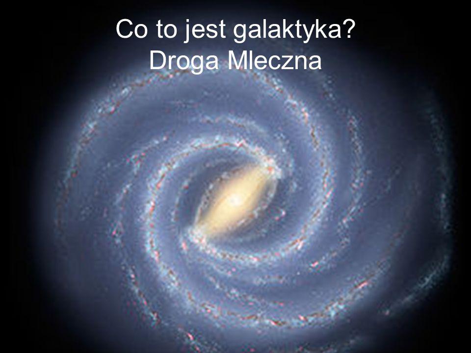 Co to jest galaktyka? Droga Mleczna