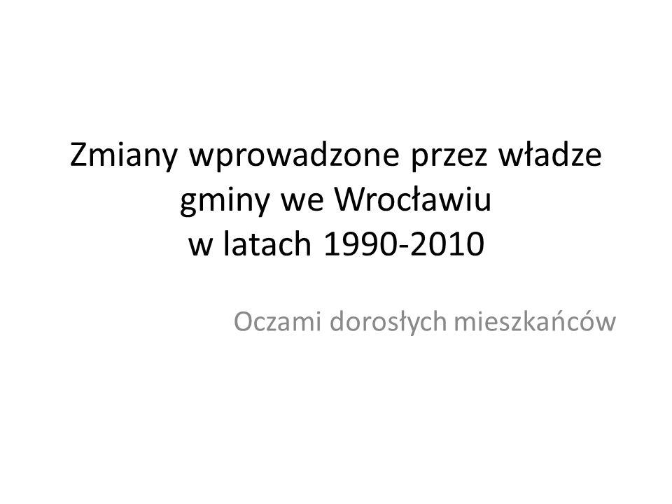 Zmiany wprowadzone przez władze gminy we Wrocławiu w latach 1990-2010 Oczami dorosłych mieszkańców