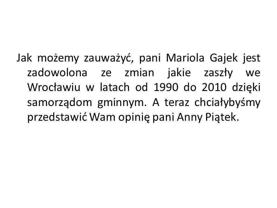 Jak możemy zauważyć, pani Mariola Gajek jest zadowolona ze zmian jakie zaszły we Wrocławiu w latach od 1990 do 2010 dzięki samorządom gminnym. A teraz