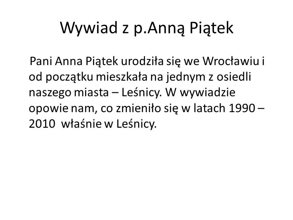 Wywiad z p.Anną Piątek Pani Anna Piątek urodziła się we Wrocławiu i od początku mieszkała na jednym z osiedli naszego miasta – Leśnicy. W wywiadzie op