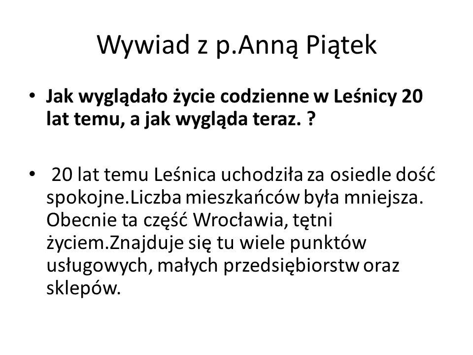 Wywiad z p.Anną Piątek Jak wyglądało życie codzienne w Leśnicy 20 lat temu, a jak wygląda teraz. ? 20 lat temu Leśnica uchodziła za osiedle dość spoko
