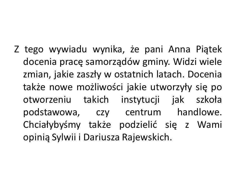 Z tego wywiadu wynika, że pani Anna Piątek docenia pracę samorządów gminy. Widzi wiele zmian, jakie zaszły w ostatnich latach. Docenia także nowe możl
