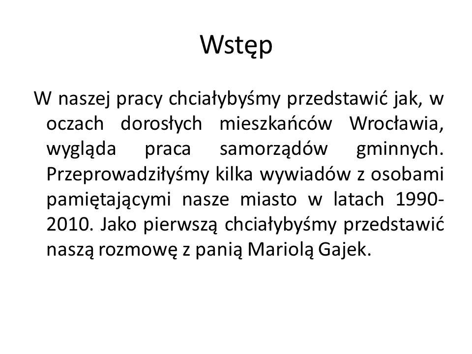 Wstęp W naszej pracy chciałybyśmy przedstawić jak, w oczach dorosłych mieszkańców Wrocławia, wygląda praca samorządów gminnych. Przeprowadziłyśmy kilk