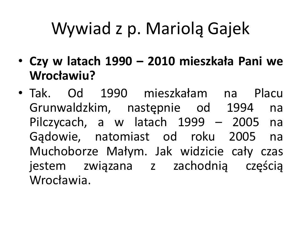 Wywiad z p. Mariolą Gajek Czy w latach 1990 – 2010 mieszkała Pani we Wrocławiu? Tak. Od 1990 mieszkałam na Placu Grunwaldzkim, następnie od 1994 na Pi