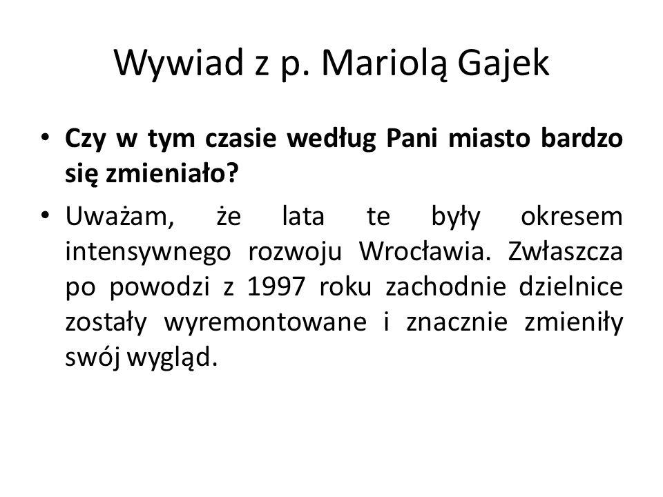 Wywiad z p. Mariolą Gajek Czy w tym czasie według Pani miasto bardzo się zmieniało? Uważam, że lata te były okresem intensywnego rozwoju Wrocławia. Zw