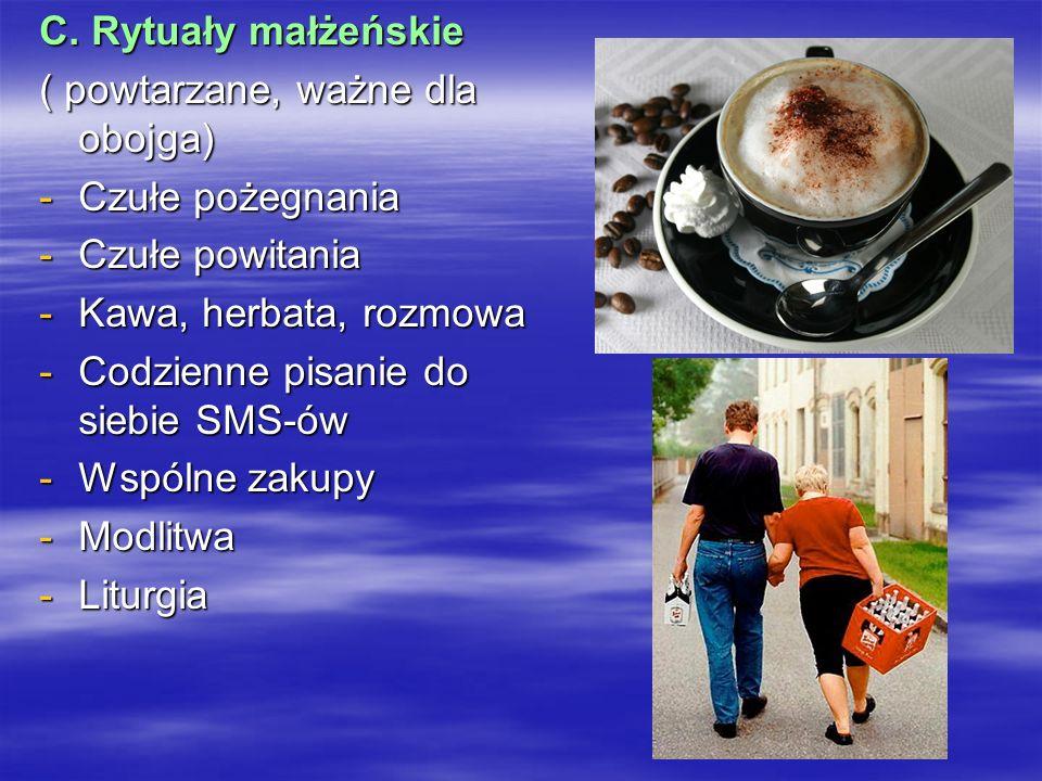 C. Rytuały małżeńskie ( powtarzane, ważne dla obojga) -Czułe pożegnania -Czułe powitania -Kawa, herbata, rozmowa -Codzienne pisanie do siebie SMS-ów -
