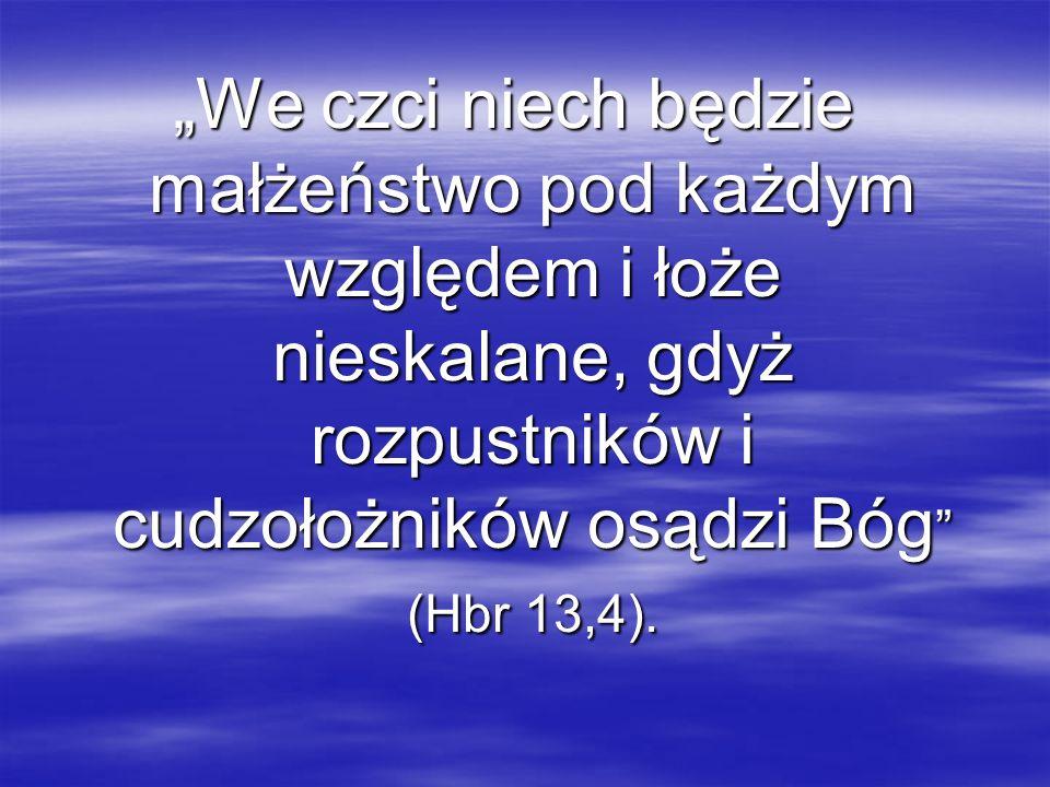 We czci niech będzie małżeństwo pod każdym względem i łoże nieskalane, gdyż rozpustników i cudzołożników osądzi Bóg (Hbr 13,4).