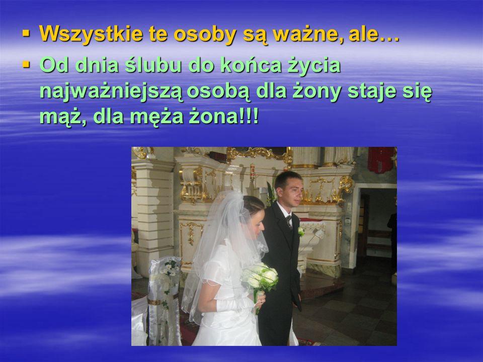 Wszystkie te osoby są ważne, ale… Wszystkie te osoby są ważne, ale… Od dnia ślubu do końca życia najważniejszą osobą dla żony staje się mąż, dla męża