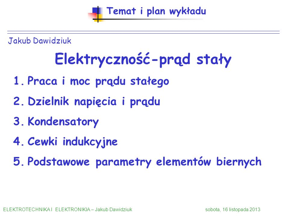 Jakub Dawidziuk Temat i plan wykładu Elektryczność-prąd stały 1.Praca i moc prądu stałego 2.Dzielnik napięcia i prądu 3.Kondensatory 4.Cewki indukcyjn
