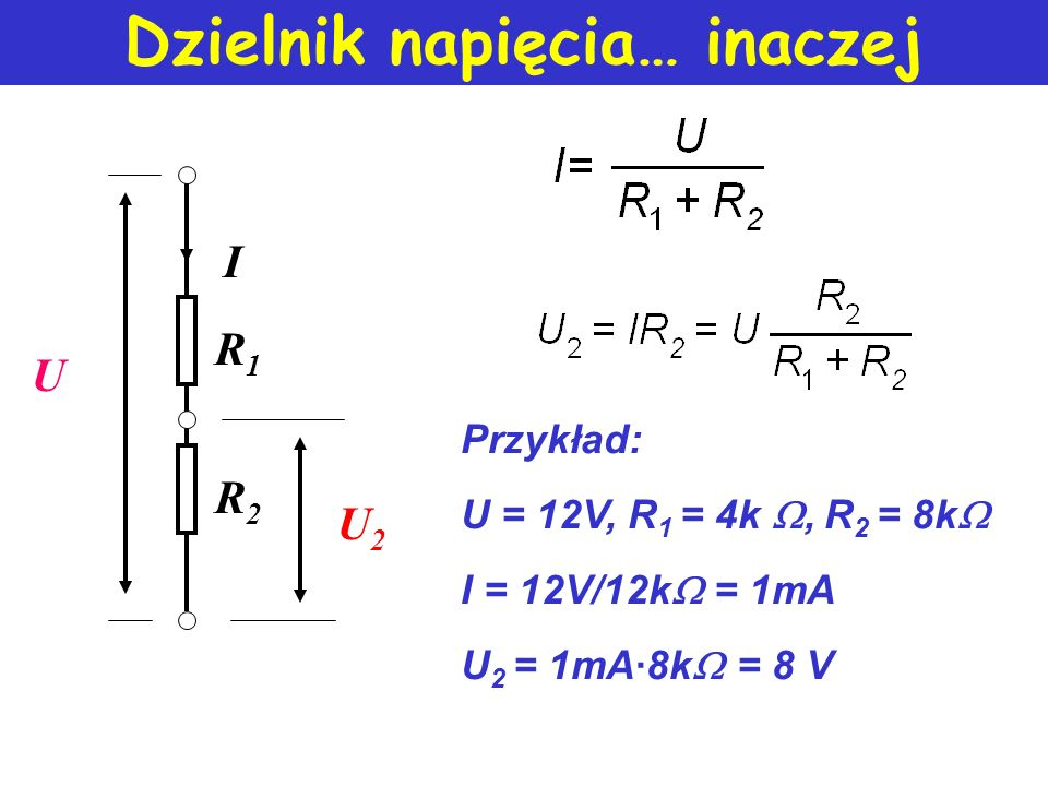 Dzielnik napięcia… inaczej U R1R1 R2R2 I U2U2 Przykład: U = 12V, R 1 = 4k, R 2 = 8k I = 12V/12k = 1mA U 2 = 1mA8k = 8 V