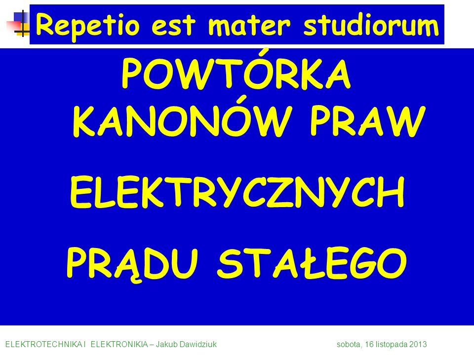 POWTÓRKA KANONÓW PRAW ELEKTRYCZNYCH PRĄDU STAŁEGO ELEKTROTECHNIKA I ELEKTRONIKIA – Jakub Dawidziuk sobota, 16 listopada 2013 Repetio est mater studior