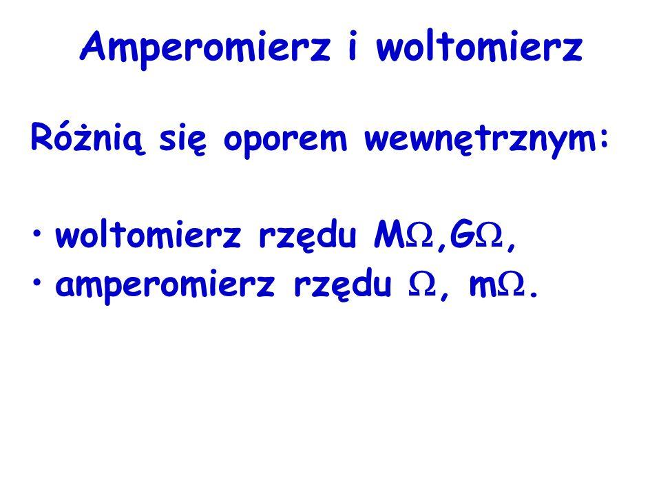 Amperomierz i woltomierz Różnią się oporem wewnętrznym: woltomierz rzędu M,G, amperomierz rzędu, m.