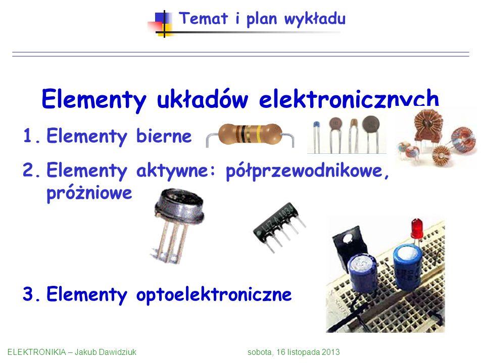 Temat i plan wykładu Elementy układów elektronicznych 1.Elementy bierne 2.Elementy aktywne: półprzewodnikowe, próżniowe 3.Elementy optoelektroniczne E