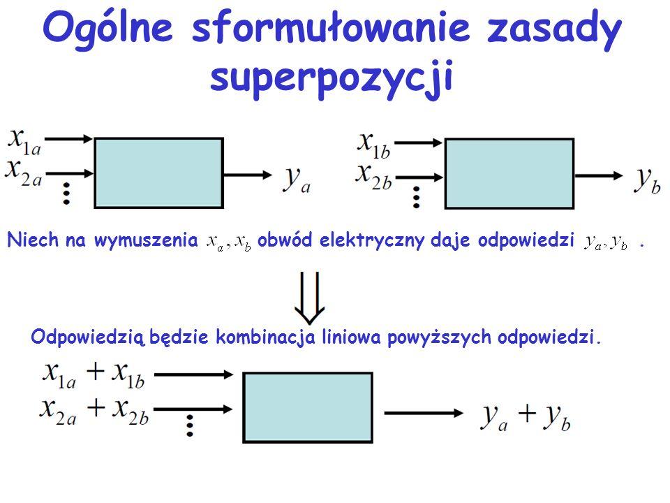 Zasada superpozycji Odpowiedź układ fizycznego, obwodu elektrycznego lub jego gałęzi na kilka wymuszeń równa się sumie odpowiedzi na każde wymuszenie