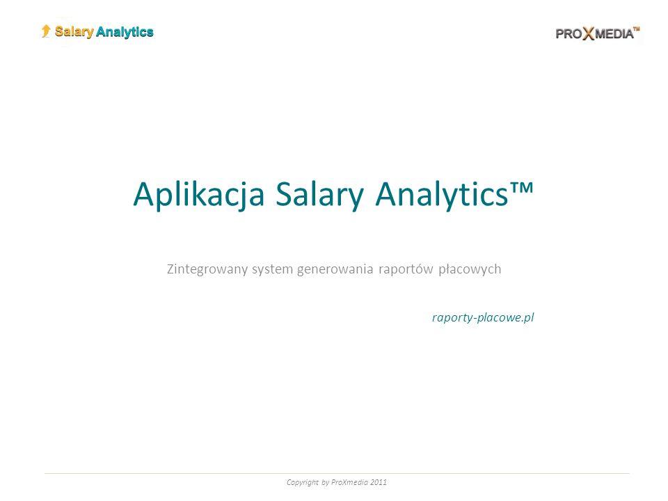 Aplikacja Salary Analytics Zintegrowany system generowania raportów płacowych raporty-placowe.pl Copyright by ProXmedia 2011