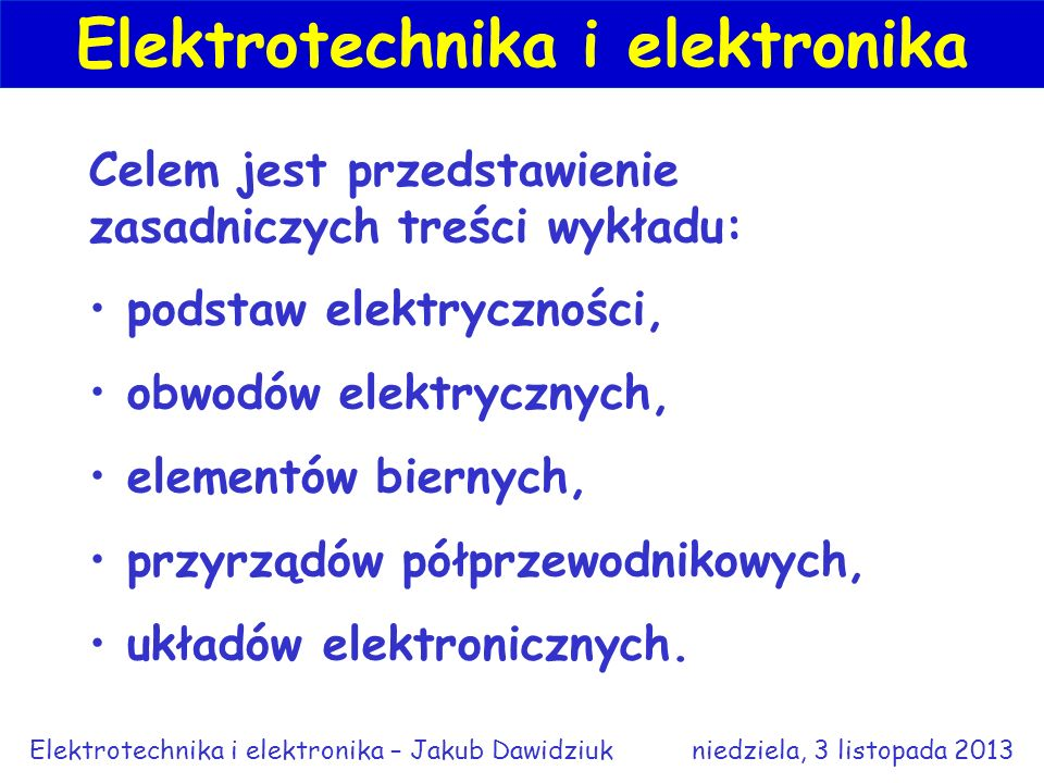 Celem jest przedstawienie zasadniczych treści wykładu: podstaw elektryczności, obwodów elektrycznych, elementów biernych, przyrządów półprzewodnikowych, układów elektronicznych.