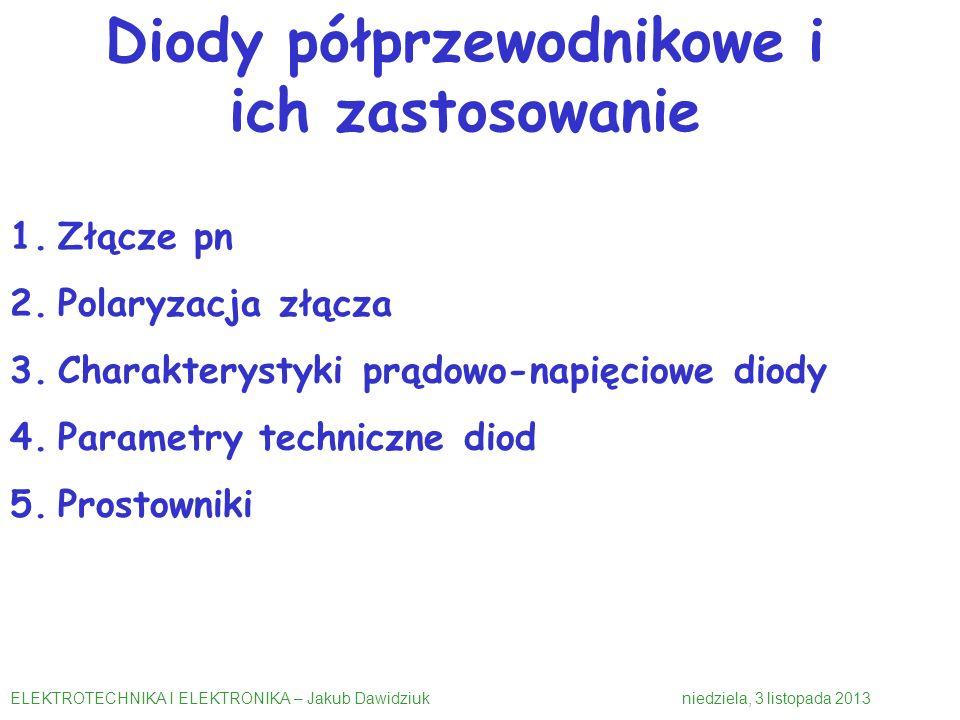 1.Złącze pn 2.Polaryzacja złącza 3.Charakterystyki prądowo-napięciowe diody 4.Parametry techniczne diod 5.Prostowniki ELEKTROTECHNIKA I ELEKTRONIKA – Jakub Dawidziuk niedziela, 3 listopada 2013 Diody półprzewodnikowe i ich zastosowanie