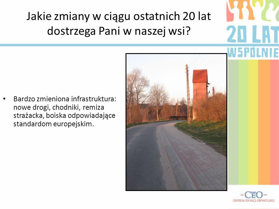 Jakie zmiany w ciągu ostatnich 20 lat dostrzega Pani w naszej wsi? Bardzo zmieniona infrastruktura: nowe drogi, chodniki, remiza strażacka, boiska odp