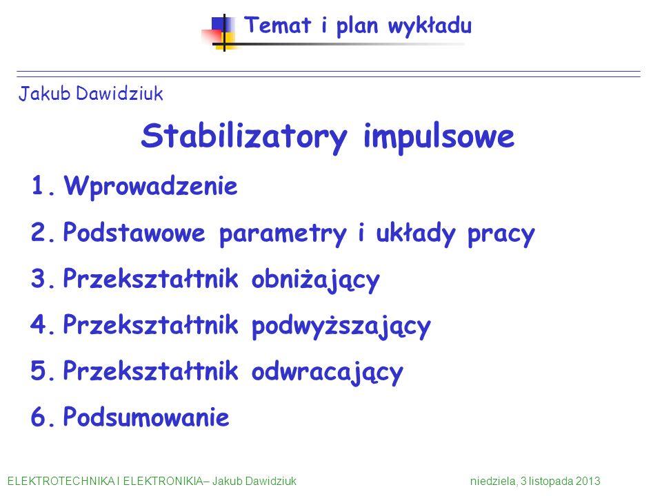 Jakub Dawidziuk Temat i plan wykładu Stabilizatory impulsowe 1.Wprowadzenie 2.Podstawowe parametry i układy pracy 3.Przekształtnik obniżający 4.Przeks