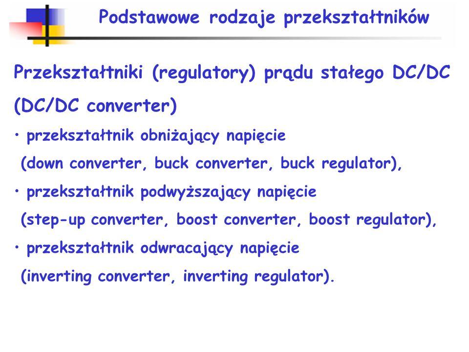Podstawowe rodzaje przekształtników Przekształtniki (regulatory) prądu stałego DC/DC (DC/DC converter) przekształtnik obniżający napięcie (down conver