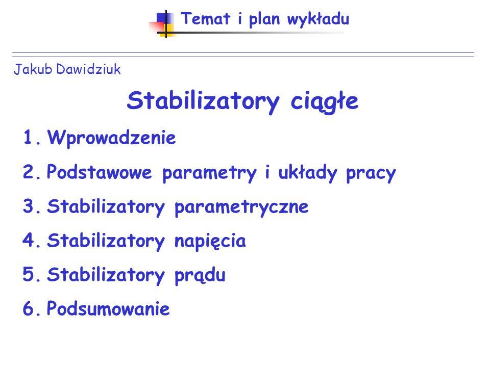 Jakub Dawidziuk Temat i plan wykładu Stabilizatory ciągłe 1.Wprowadzenie 2.Podstawowe parametry i układy pracy 3.Stabilizatory parametryczne 4.Stabili