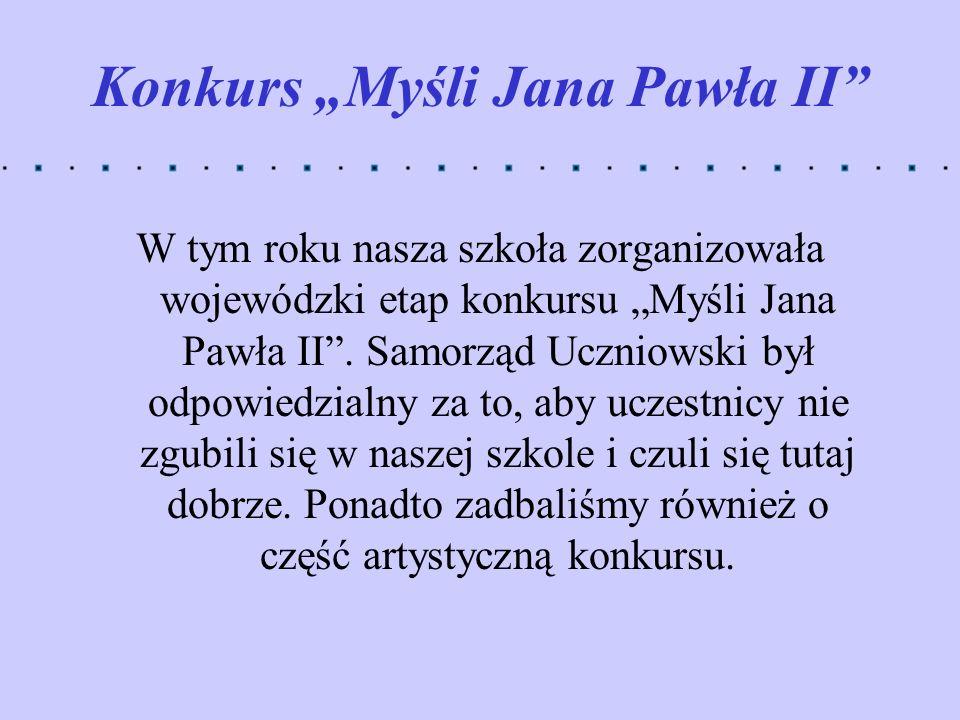 Konkurs Myśli Jana Pawła II W tym roku nasza szkoła zorganizowała wojewódzki etap konkursu Myśli Jana Pawła II. Samorząd Uczniowski był odpowiedzialny