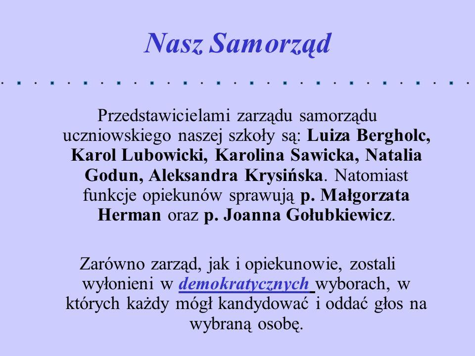 Nasz Samorząd Przedstawicielami zarządu samorządu uczniowskiego naszej szkoły są: Luiza Bergholc, Karol Lubowicki, Karolina Sawicka, Natalia Godun, Al