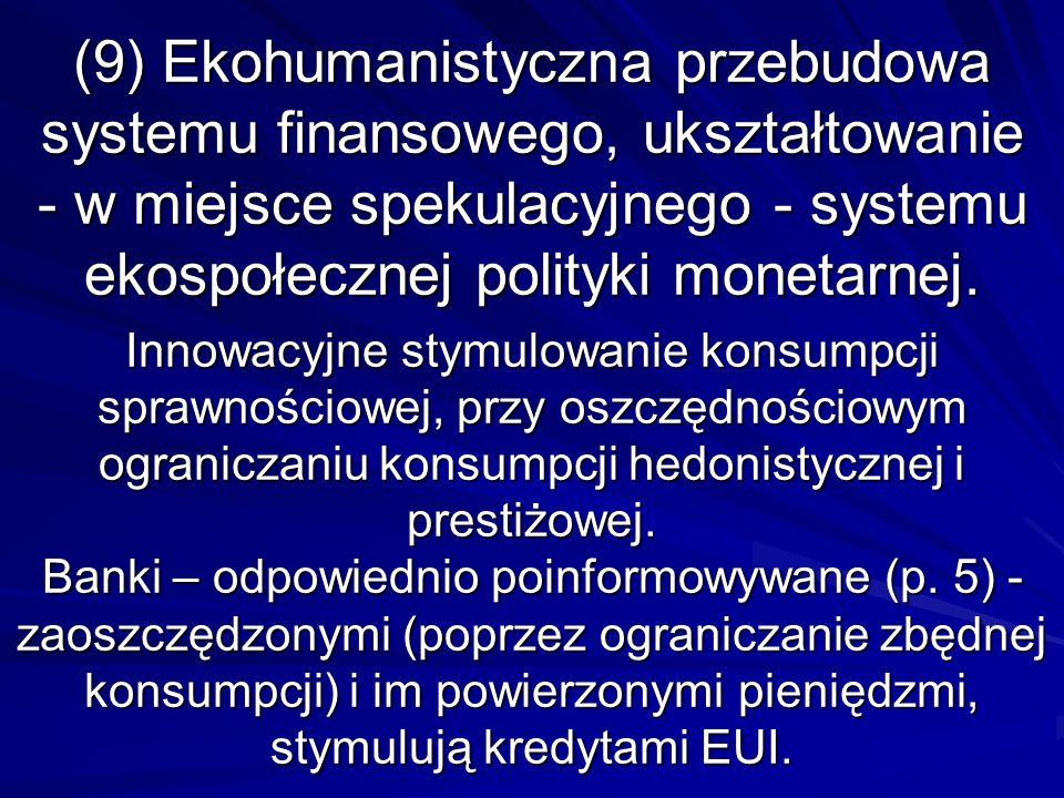 (9) Ekohumanistyczna przebudowa systemu finansowego, ukształtowanie - w miejsce spekulacyjnego - systemu ekospołecznej polityki monetarnej. Innowacyjn