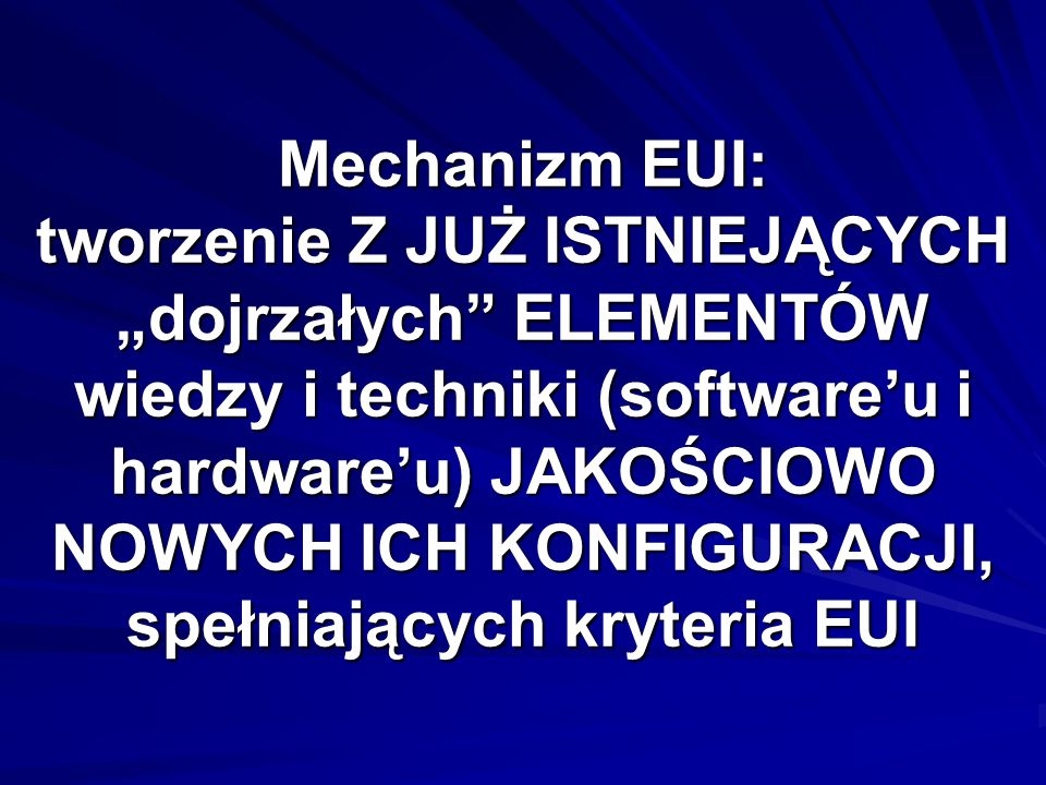 Mechanizm EUI: tworzenie Z JUŻ ISTNIEJĄCYCH dojrzałych ELEMENTÓW wiedzy i techniki (softwareu i hardwareu) JAKOŚCIOWO NOWYCH ICH KONFIGURACJI, spełnia