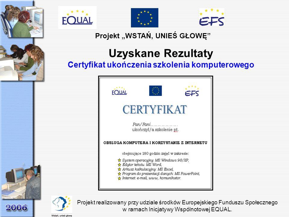 Projekt WSTAŃ, UNIEŚ GŁOWĘ Projekt realizowany przy udziale środków Europejskiego Funduszu Społecznego w ramach Inicjatywy Wspólnotowej EQUAL. Uzyskan