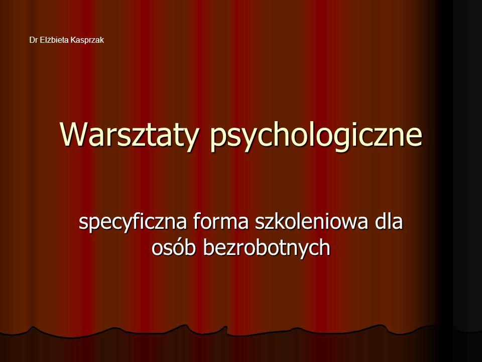 Warsztaty psychologiczne specyficzna forma szkoleniowa dla osób bezrobotnych Dr Elżbieta Kasprzak