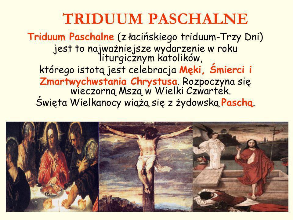 TRIDUUM PASCHALNE Triduum Paschalne (z łacińskiego triduum-Trzy Dni) jest to najważniejsze wydarzenie w roku liturgicznym katolików, którego istotą je