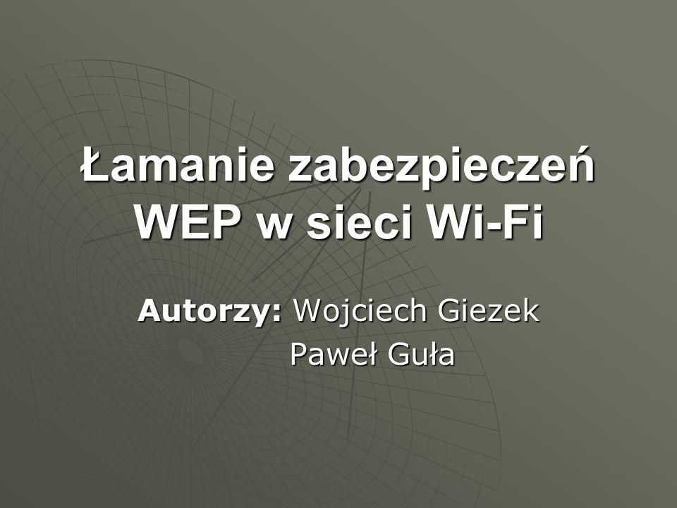 Łamanie zabezpieczeń WEP w sieci Wi-Fi Autorzy: Wojciech Giezek Paweł Guła