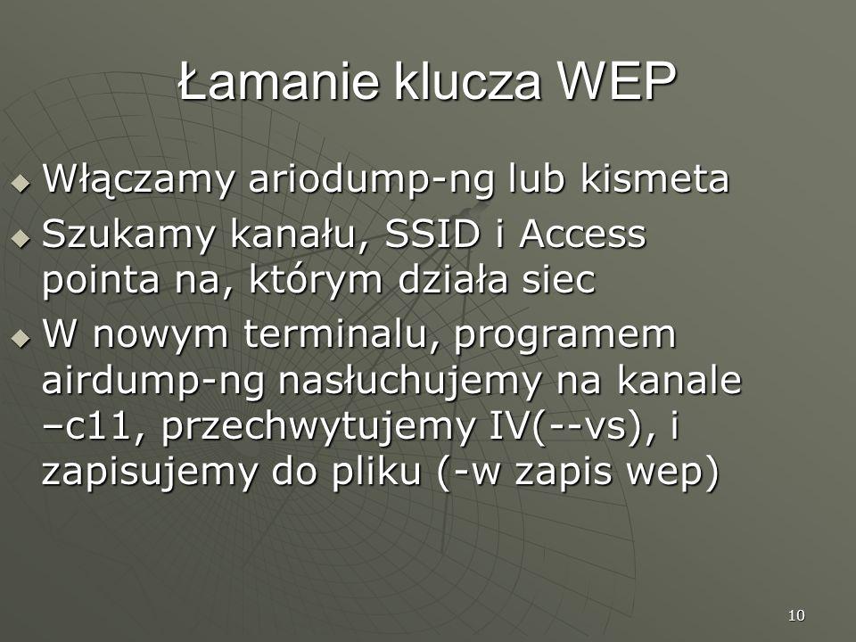 10 Łamanie klucza WEP Włączamy ariodump-ng lub kismeta Włączamy ariodump-ng lub kismeta Szukamy kanału, SSID i Access pointa na, którym działa siec Szukamy kanału, SSID i Access pointa na, którym działa siec W nowym terminalu, programem airdump-ng nasłuchujemy na kanale –c11, przechwytujemy IV(--vs), i zapisujemy do pliku (-w zapis wep) W nowym terminalu, programem airdump-ng nasłuchujemy na kanale –c11, przechwytujemy IV(--vs), i zapisujemy do pliku (-w zapis wep)