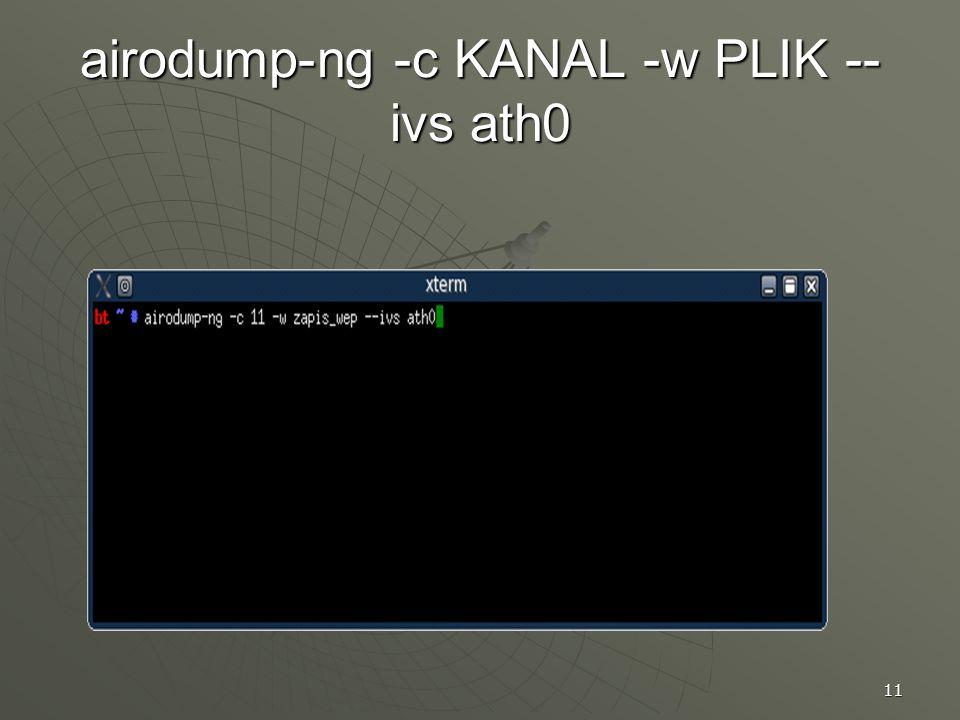 11 airodump-ng -c KANAL -w PLIK -- ivs ath0