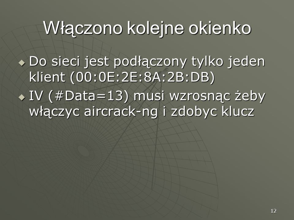 12 Włączono kolejne okienko Do sieci jest podłączony tylko jeden klient (00:0E:2E:8A:2B:DB) Do sieci jest podłączony tylko jeden klient (00:0E:2E:8A:2B:DB) IV (#Data=13) musi wzrosnąc żeby włączyc aircrack-ng i zdobyc klucz IV (#Data=13) musi wzrosnąc żeby włączyc aircrack-ng i zdobyc klucz