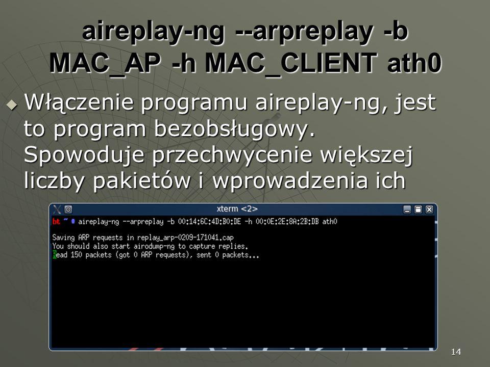 14 aireplay-ng --arpreplay -b MAC_AP -h MAC_CLIENT ath0 Włączenie programu aireplay-ng, jest to program bezobsługowy.