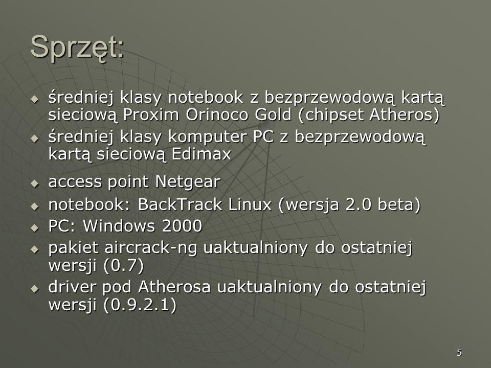 5 Sprzęt: średniej klasy notebook z bezprzewodową kartą sieciową Proxim Orinoco Gold (chipset Atheros) średniej klasy notebook z bezprzewodową kartą sieciową Proxim Orinoco Gold (chipset Atheros) średniej klasy komputer PC z bezprzewodową kartą sieciową Edimax średniej klasy komputer PC z bezprzewodową kartą sieciową Edimax access point Netgear access point Netgear notebook: BackTrack Linux (wersja 2.0 beta) notebook: BackTrack Linux (wersja 2.0 beta) PC: Windows 2000 PC: Windows 2000 pakiet aircrack-ng uaktualniony do ostatniej wersji (0.7) pakiet aircrack-ng uaktualniony do ostatniej wersji (0.7) driver pod Atherosa uaktualniony do ostatniej wersji (0.9.2.1) driver pod Atherosa uaktualniony do ostatniej wersji (0.9.2.1)